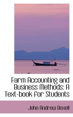 Farm Accounting and Business Methods A Text-Book for Students by John Andrew Bexell