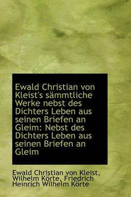 Ewald Christian Von Kleist's S Mmtliche Werke Nebst Des Dichters Leben Aus Seinen Briefen an Gleim by Ewald Christian Von Kleist