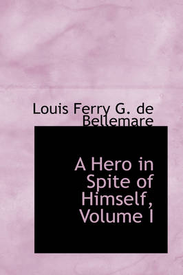 A Hero in Spite of Himself, Volume I by Louis Ferry G De Bellemare
