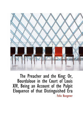The Preacher and the King Or, Bourdaloue in the Court of Louis XIV, Being an Account of the Pulpit by Flix Bungener, F LIX Bungener