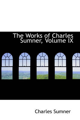 The Works of Charles Sumner, Volume IX by Charles Sumner