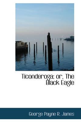 Ticonderoga; Or, the Black Eagle by George Payne R James