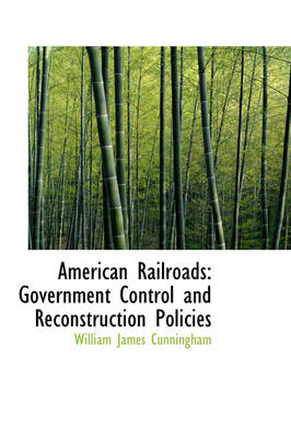 American Railroads Government Control and Reconstruction Policies by William James Cunningham