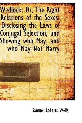 Wedlock Or, the Right Relations of the Sexes: Disclosing the Laws of Conjugal Selection, and Showin by Samuel Roberts Wells