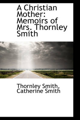 A Christian Mother Memoirs of Mrs. Thornley Smith by Thornley Smith