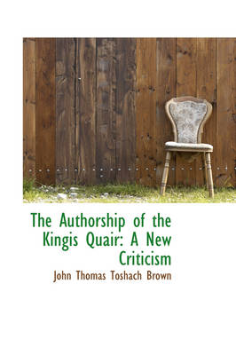 The Authorship of the Kingis Quair A New Criticism by John Thomas Toshach Brown