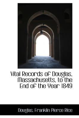 Vital Records of Douglas, Massachusetts, to the End of the Year 1849 by Douglas Franklin Pierce Rice