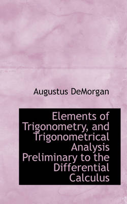 Elements of Trigonometry, and Trigonometrical Analysis Preliminary to the Differential Calculus by Augustus de Morgan