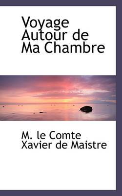 Voyage Autour de Ma Chambre by M Le Comte Xavier De Maistre
