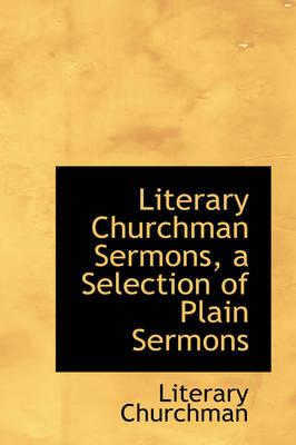 Literary Churchman Sermons, a Selection of Plain Sermons by Literary Churchman