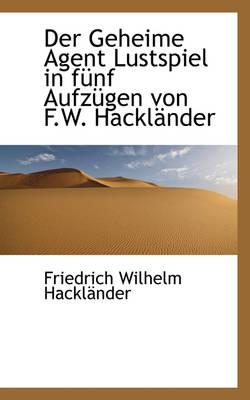 Der Geheime Agent Lustspiel in F Nf Aufz Gen Von F.W. Hackl Nder by Friedrich Wilhelm Hacklnder