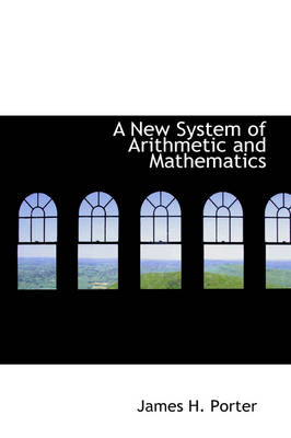 A New System of Arithmetic and Mathematics by James H Porter