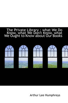 The Private Library What We Do Know, What We Don't Know, What We Ought to Know about Our Books by Arthur Lee Humphreys