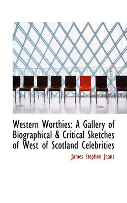 Western Worthies A Gallery of Biographical & Critical Sketches of West of Scotland Celebrities by James Stephen Jeans