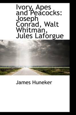 Ivory, Apes and Peacocks Joseph Conrad, Walt Whitman, Jules Laforgue by James Huneker