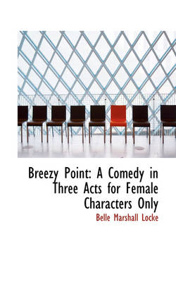 Breezy Point A Comedy in Three Acts for Female Characters Only by Belle Marshall Locke