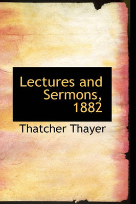 Lectures and Sermons, 1882 by Thatcher Thayer