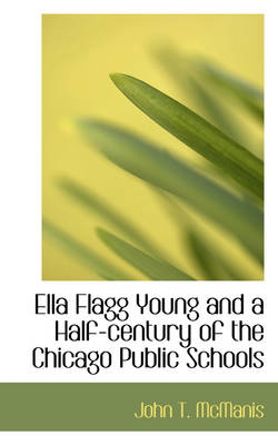 Ella Flagg Young and a Half-Century of the Chicago Public Schools by John T McManis