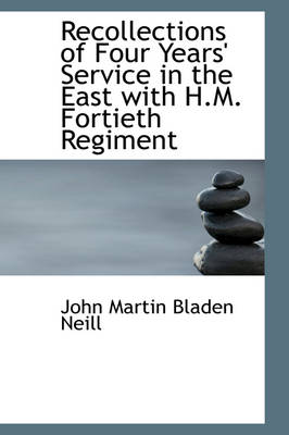 Recollections of Four Years' Service in the East with H.M. Fortieth Regiment by John Martin Bladen Neill