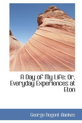 A Day of My Life; Or, Everyday Experiences at Eton by George Nugent-Bankes