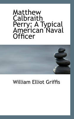 Matthew Calbraith Perry A Typical American Naval Officer by William Elliot Griffis