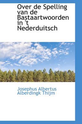 Over de Spelling Van de Bastaartwoorden in 't Nederduitsch by Josephus Albertus Alberdingk Thijm