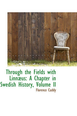 Through the Fields with Linn Us A Chapter in Swedish History, Volume II by Florence Caddy