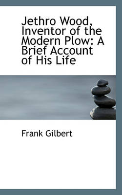 Jethro Wood, Inventor of the Modern Plow A Brief Account of His Life by Frank Gilbert