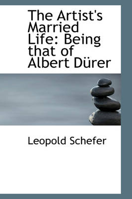 The Artist's Married Life Being That of Albert D Rer by Leopold Schefer