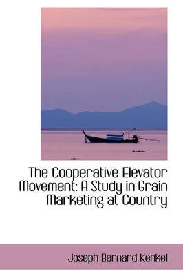 The Cooperative Elevator Movement A Study in Grain Marketing at Country by Joseph Bernard Kenkel