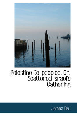 Palestine Re-Peopled, Or, Scattered Israel's Gathering by James Neil