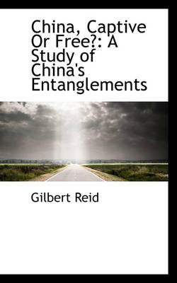 China, Captive or Free? A Study of China's Entanglements by Gilbert Reid