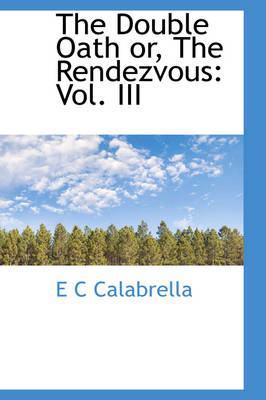 The Double Oath Or, the Rendezvous Vol. III by E C Calabrella