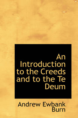 An Introduction to the Creeds and to the Te Deum by Andrew Ewbank Burn