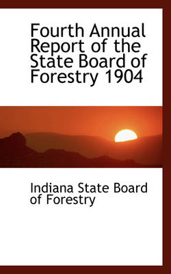 Fourth Annual Report of the State Board of Forestry 1904 by Indiana State Board of Forestry