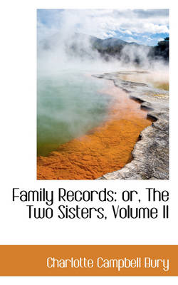Family Records Or, the Two Sisters, Volume II by Charlotte Campbell Bury