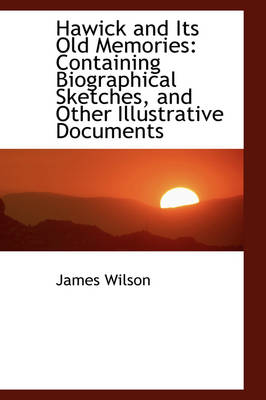 Hawick and Its Old Memories Containing Biographical Sketches, and Other Illustrative Documents by James Wilson