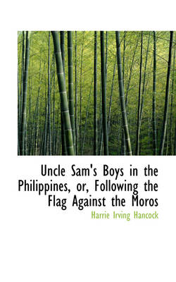Uncle Sam's Boys in the Philippines, Or, Following the Flag Against the Moros by Harrie Irving Hancock
