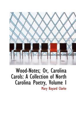 Wood-Notes; Or, Carolina Carols A Collection of North Carolina Poetry, Volume I by Mary Bayard Clarke
