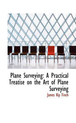 Plane Surveying A Practical Treatise on the Art of Plane Surveying by James Kip Finch