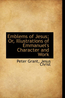 Emblems of Jesus; Or, Illustrations of Emmanuel's Character and Work by Peter Grant
