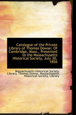 Catalogue of the Private Library of Thomas Dowse Of Cambridge, Mass., Presented to the Massachusett by Massachusetts Historical Soci Library