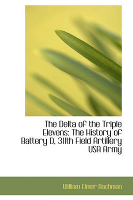 The Delta of the Triple Elevens The History of Battery D, 311th Field Artillery USA Army by William Elmer Bachman