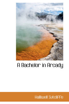 A Bachelor in Arcady by Halliwell Sutcliffe