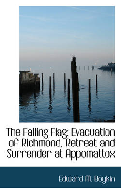 The Falling Flag Evacuation of Richmond, Retreat and Surrender at Appomattox by Edward M Boykin