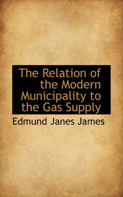 The Relation of the Modern Municipality to the Gas Supply by Edmund Janes James