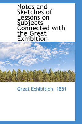 Notes and Sketches of Lessons on Subjects Connected with the Great Exhibition by Great Exhibition 1851