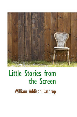 Little Stories from the Screen by William Addison Lathrop