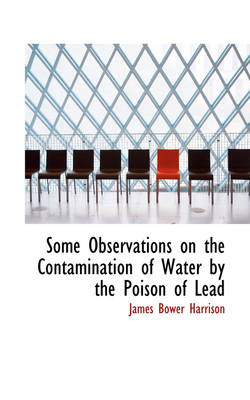 Some Observations on the Contamination of Water by the Poison of Lead by James Bower Harrison