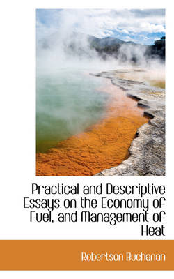 Practical and Descriptive Essays on the Economy of Fuel, and Management of Heat by Robertson Buchanan